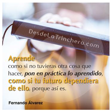 La sabiduría no te llevará al éxito, sino lo que haces con ella - Fernando Alvarez - Aprende como si no tuvieras otra cosa_que hacer pon en practica lo aprendido como si tu futuro_dependiera de ello porque es asi