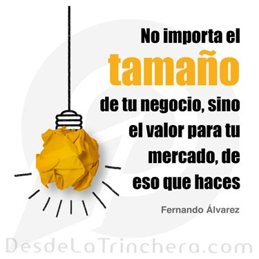 En tu negocio, el tamaño no importa, sino cómo lo haces - Fernando Alvarez - No importa el tamano de tu negocio sino el valor para tu mercado de eso que haces